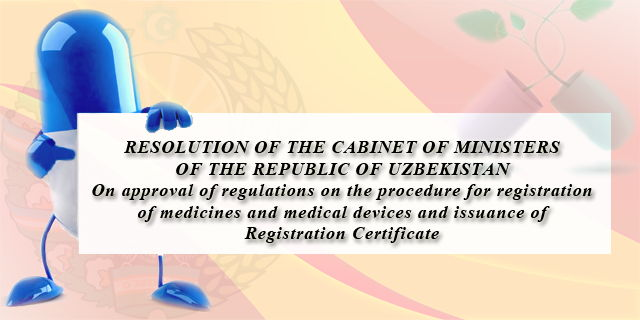 RESOLUTION OF THE CABINET OF MINISTERS OF THE REPUBLIC OF UZBEKISTAN :: On approval of regulations on the procedure for registration of medicines and medical devices and issuance of Registration Certificate (in Russian)