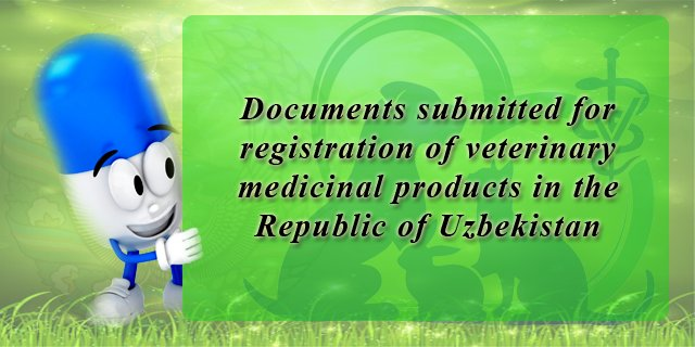 Registration of veterinary drugs :: Documents submitted for registration of a veterinary medicinal products in the Republic of Uzbekistan